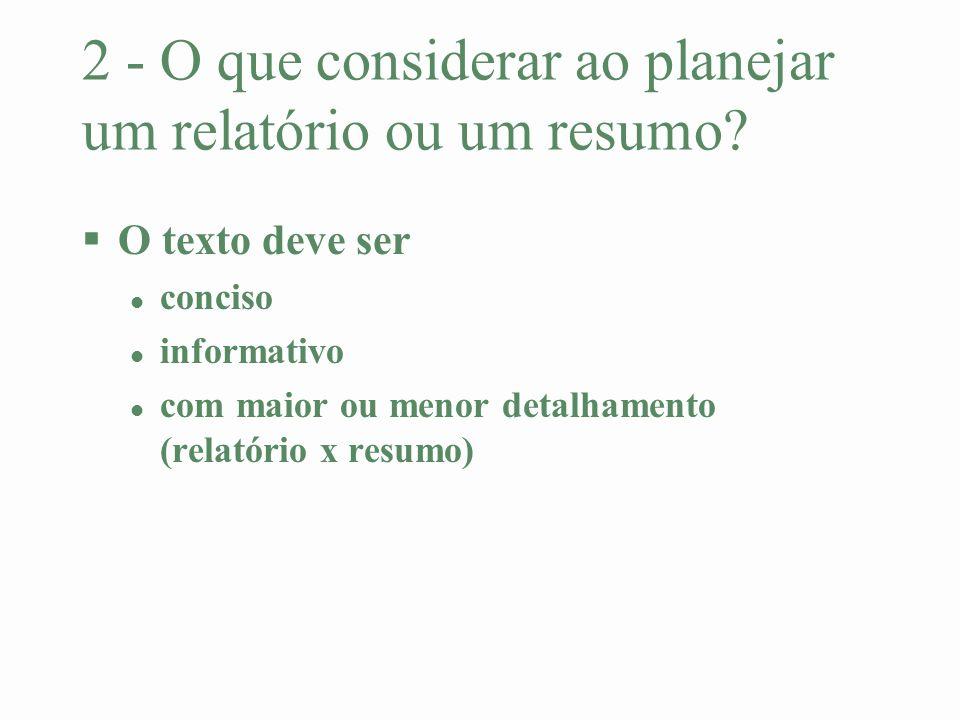 2 - O que considerar ao planejar um relatório ou um resumo? §O texto deve ser l conciso l informativo l com maior ou menor detalhamento (relatório x r