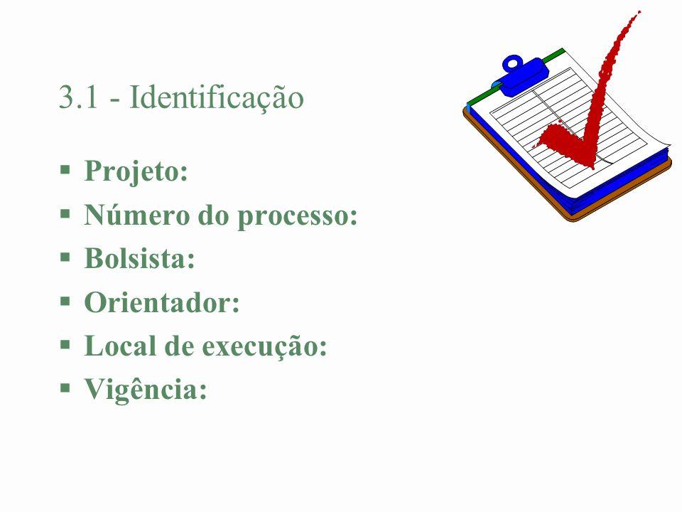 3.1 - Identificação §Projeto: §Número do processo: §Bolsista: §Orientador: §Local de execução: §Vigência: