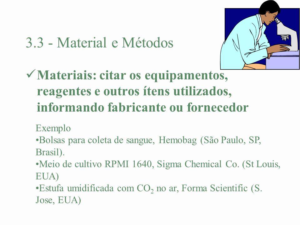 3.3 - Material e Métodos Materiais: citar os equipamentos, reagentes e outros ítens utilizados, informando fabricante ou fornecedor Exemplo Bolsas par