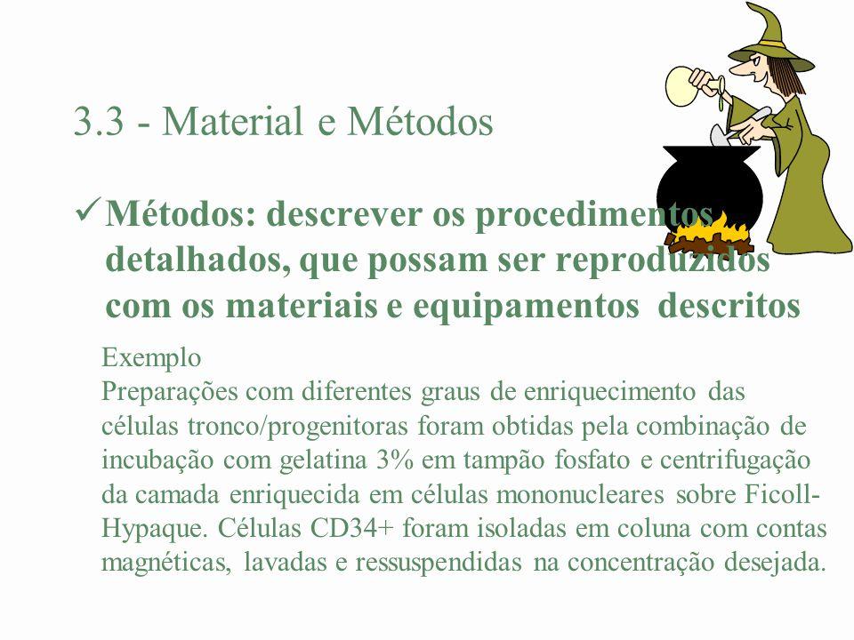 3.3 - Material e Métodos Métodos: descrever os procedimentos detalhados, que possam ser reproduzidos com os materiais e equipamentos descritos Exemplo