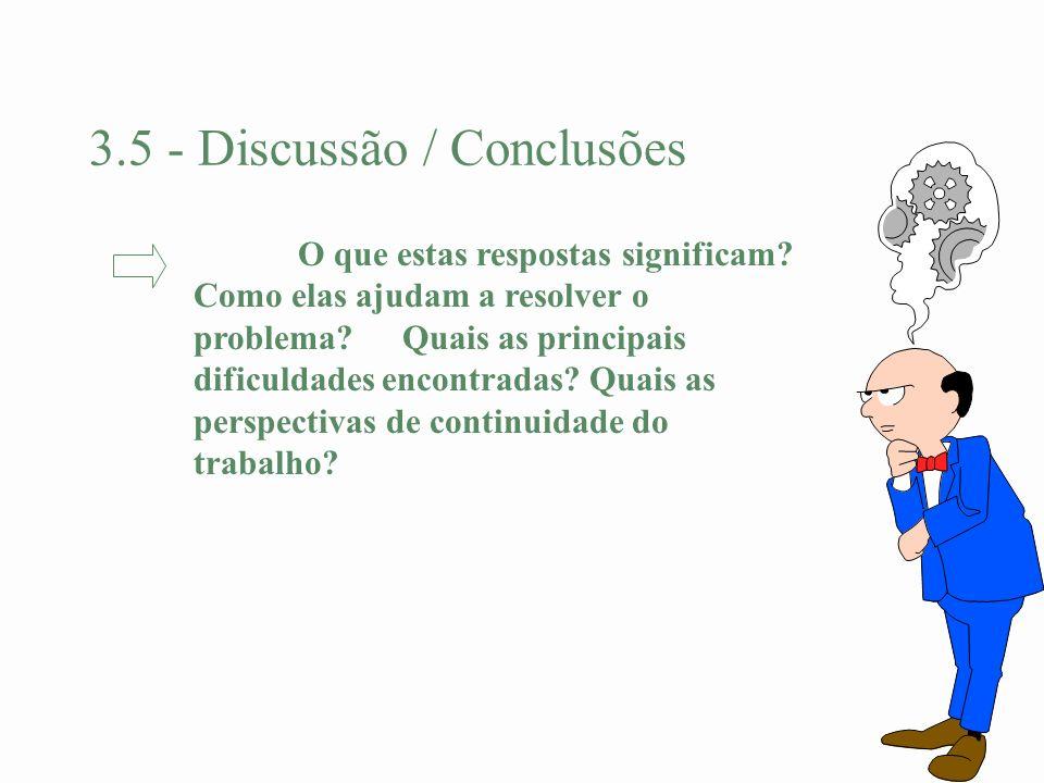 3.5 - Discussão / Conclusões O que estas respostas significam? Como elas ajudam a resolver o problema? Quais as principais dificuldades encontradas? Q