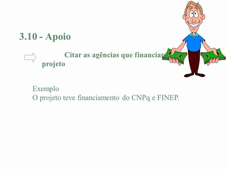 3.10 - Apoio Exemplo O projeto teve financiamento do CNPq e FINEP. Citar as agências que financiaram o projeto