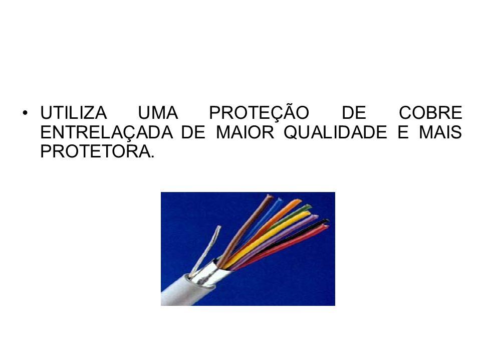 UTILIZA UMA PROTEÇÃO DE COBRE ENTRELAÇADA DE MAIOR QUALIDADE E MAIS PROTETORA.