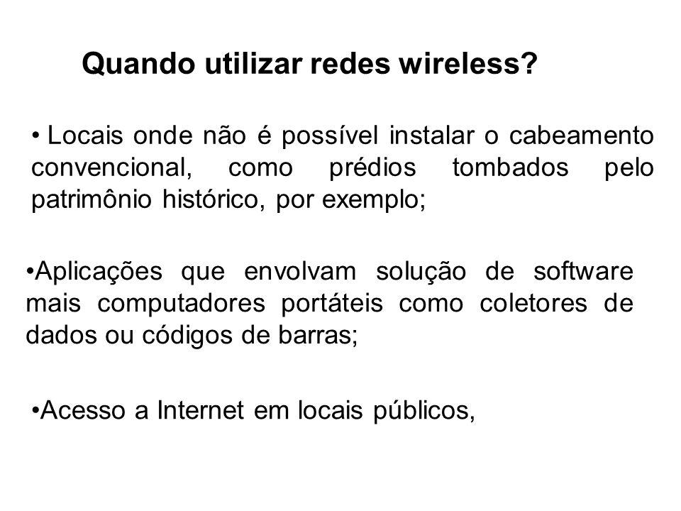 Quando utilizar redes wireless? Locais onde não é possível instalar o cabeamento convencional, como prédios tombados pelo patrimônio histórico, por ex