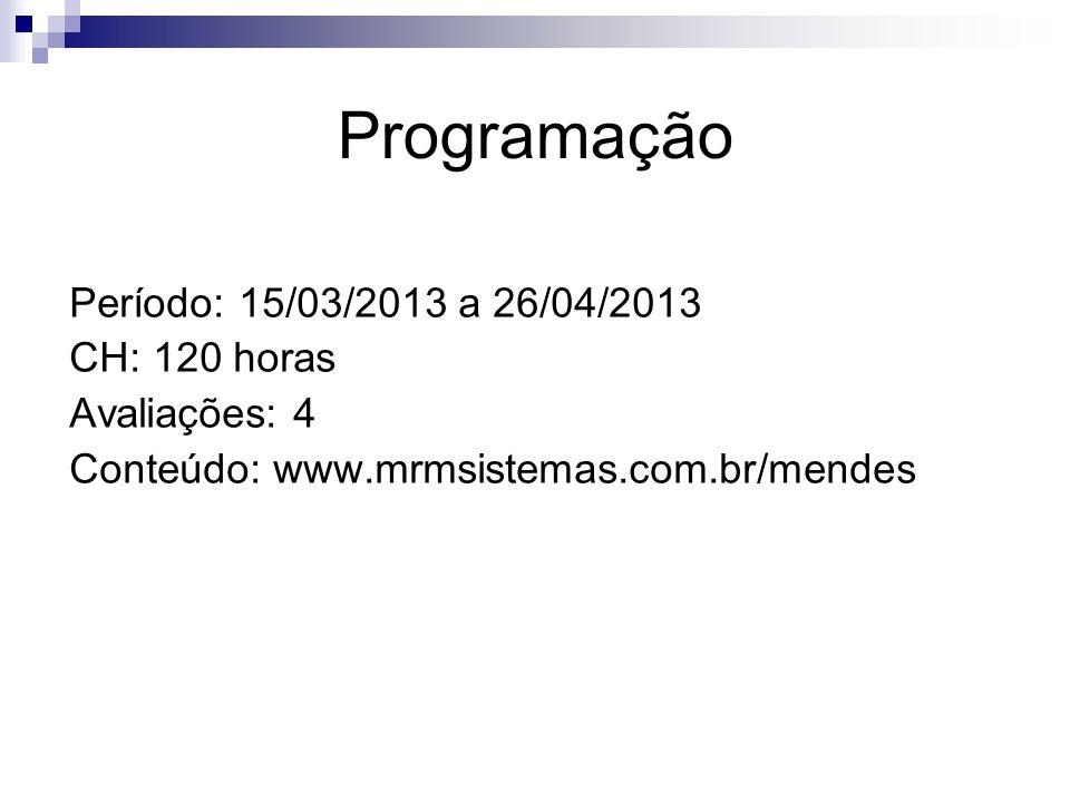 Programação Período: 15/03/2013 a 26/04/2013 CH: 120 horas Avaliações: 4 Conteúdo: www.mrmsistemas.com.br/mendes