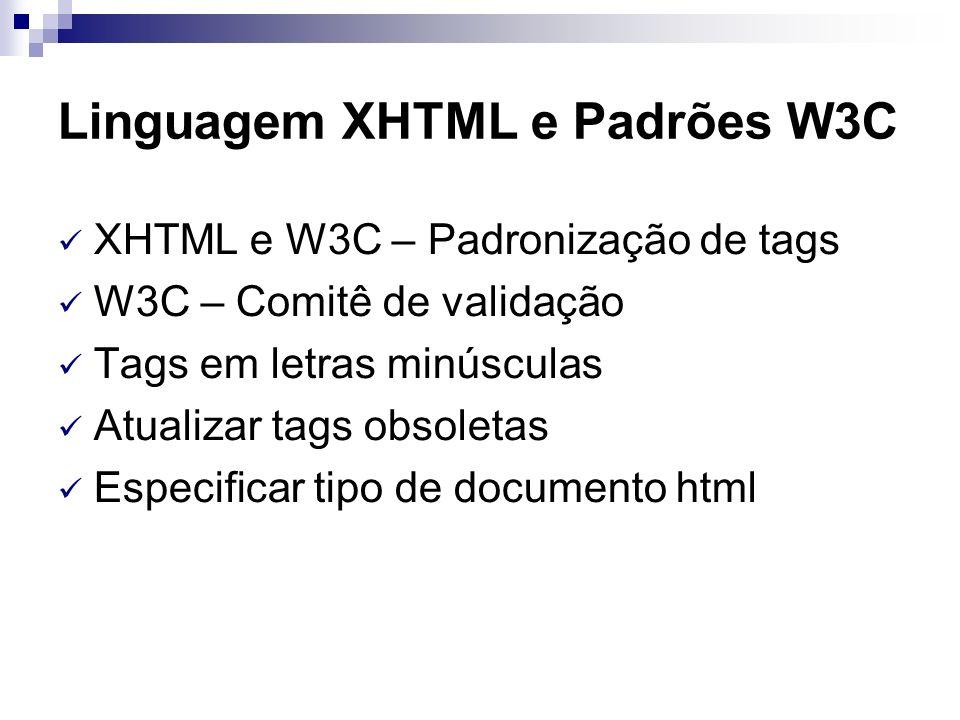Linguagem XHTML e Padrões W3C XHTML e W3C – Padronização de tags W3C – Comitê de validação Tags em letras minúsculas Atualizar tags obsoletas Especifi
