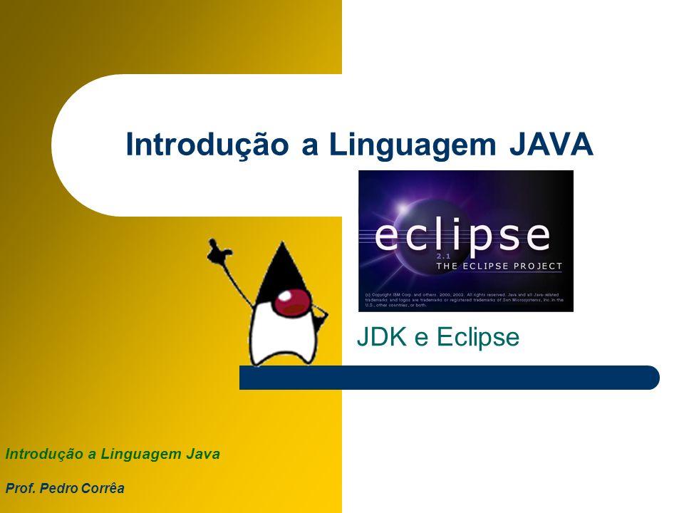 Introdução a Linguagem Java Prof. Pedro Corrêa Introdução a Linguagem JAVA JDK e Eclipse