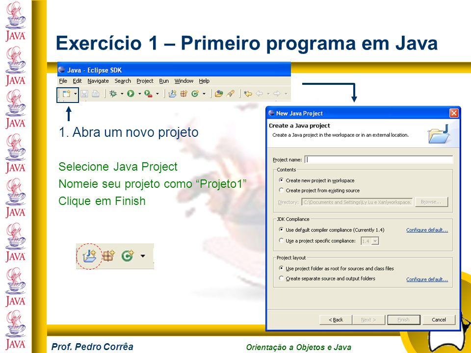 Prof. Pedro Corrêa Orientação a Objetos e Java Exercício 1 – Primeiro programa em Java 1. Abra um novo projeto Selecione Java Project Nomeie seu proje