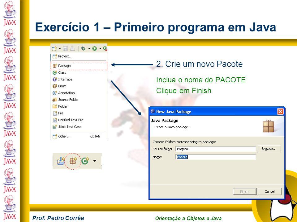 Prof. Pedro Corrêa Orientação a Objetos e Java Exercício 1 – Primeiro programa em Java 2. Crie um novo Pacote Inclua o nome do PACOTE Clique em Finish