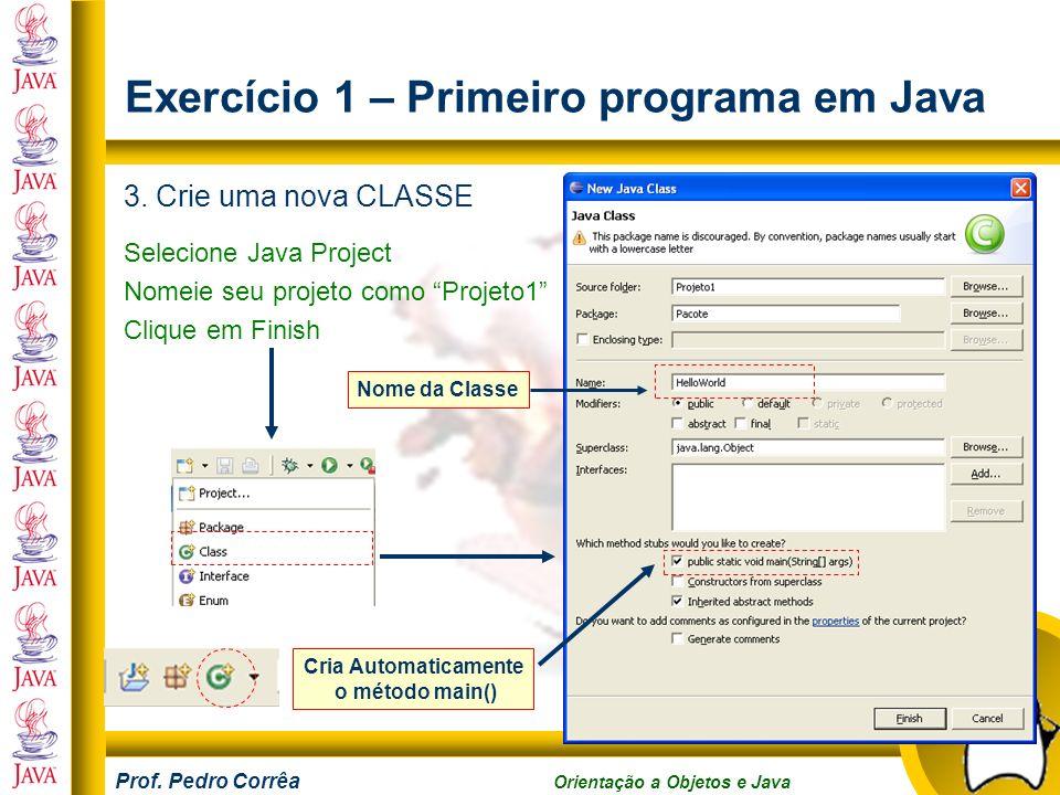 Prof. Pedro Corrêa Orientação a Objetos e Java Exercício 1 – Primeiro programa em Java 3. Crie uma nova CLASSE Selecione Java Project Nomeie seu proje