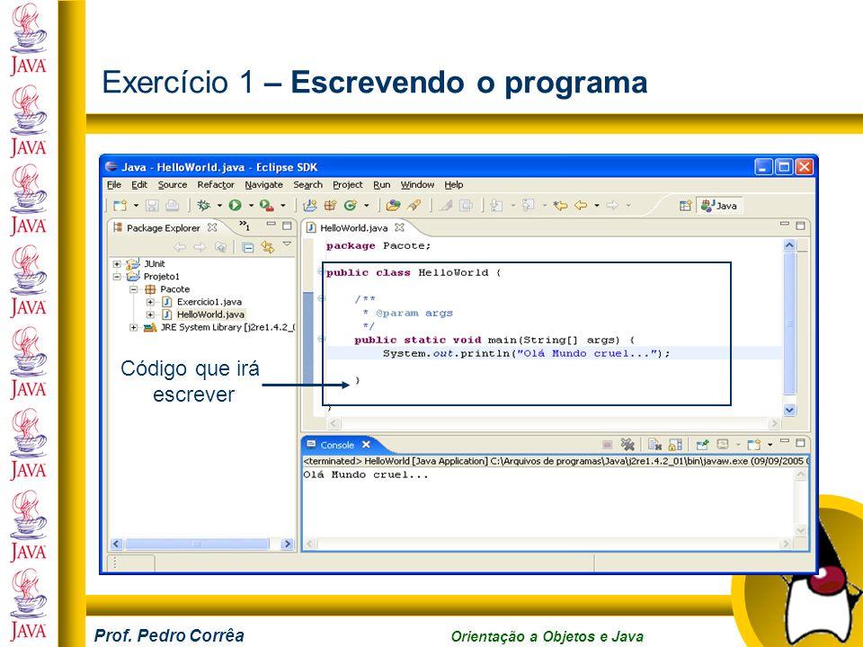 Prof. Pedro Corrêa Orientação a Objetos e Java Exercício 1 – Escrevendo o programa Código que irá escrever