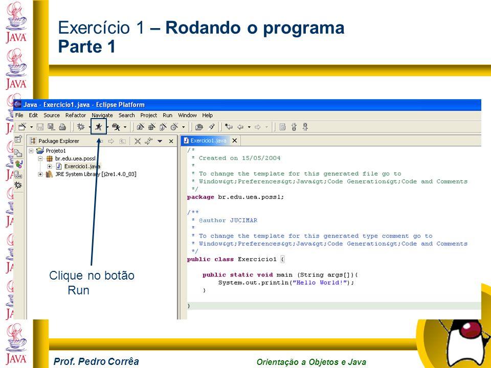 Prof. Pedro Corrêa Orientação a Objetos e Java Exercício 1 – Rodando o programa Parte 1 Clique no botão Run