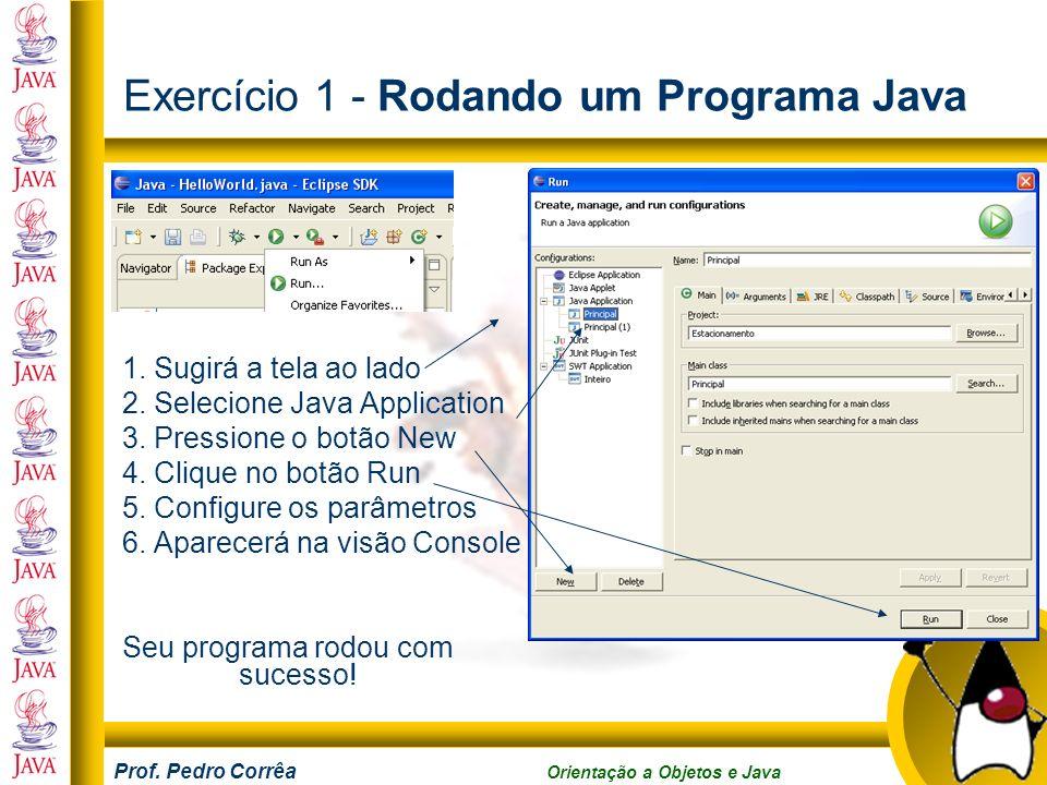 Prof. Pedro Corrêa Orientação a Objetos e Java Exercício 1 - Rodando um Programa Java 1. Sugirá a tela ao lado 2. Selecione Java Application 3. Pressi