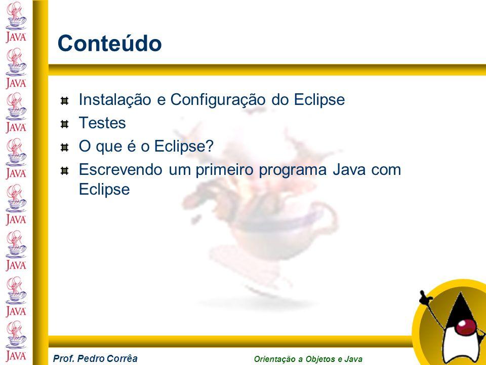 Prof. Pedro Corrêa Orientação a Objetos e Java Conteúdo Instalação e Configuração do Eclipse Testes O que é o Eclipse? Escrevendo um primeiro programa