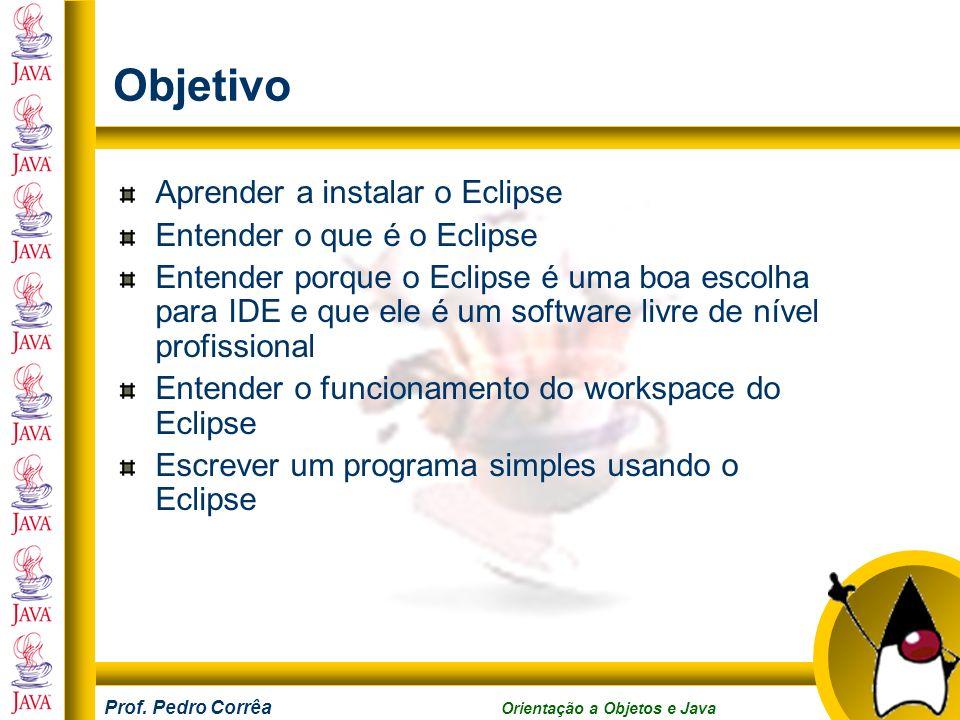 Prof. Pedro Corrêa Orientação a Objetos e Java Objetivo Aprender a instalar o Eclipse Entender o que é o Eclipse Entender porque o Eclipse é uma boa e