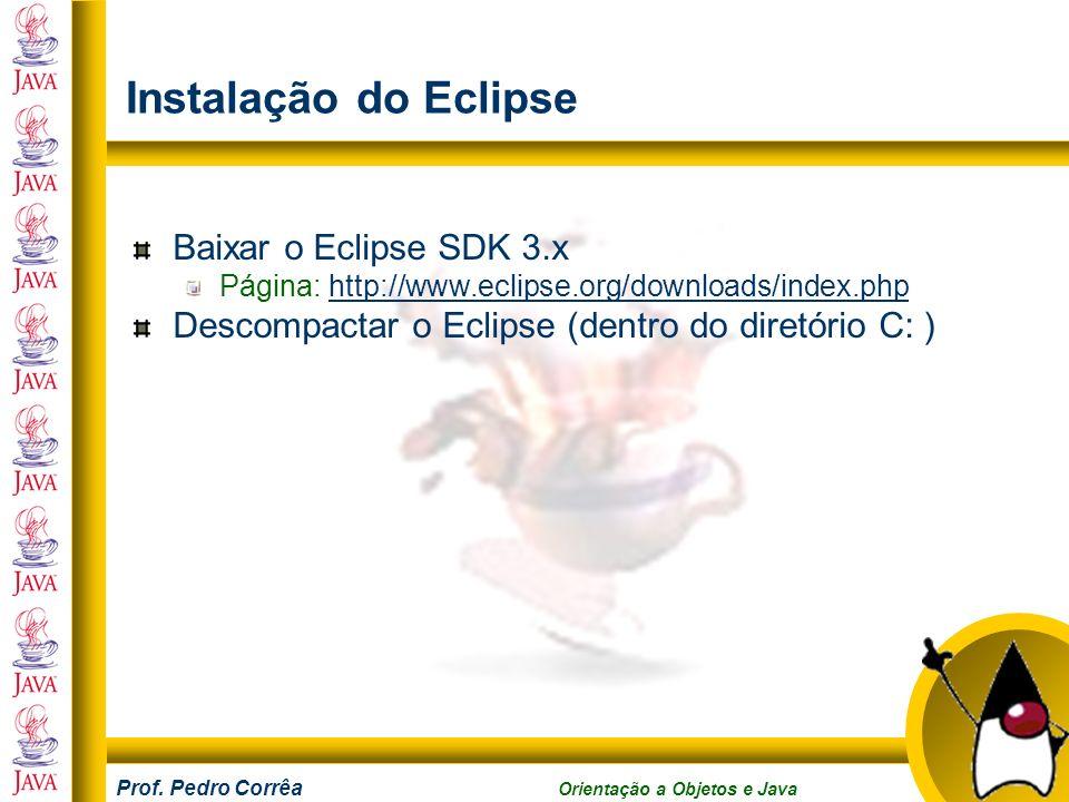 Prof. Pedro Corrêa Orientação a Objetos e Java Instalação do Eclipse Baixar o Eclipse SDK 3.x Página: http://www.eclipse.org/downloads/index.phphttp:/