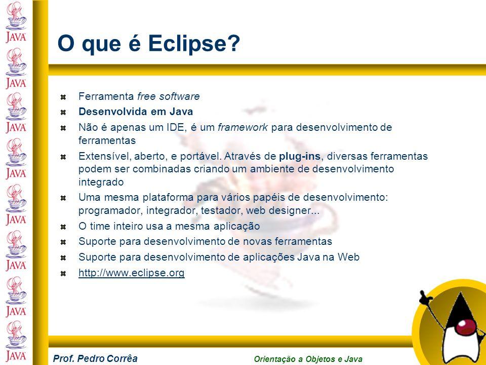 Prof. Pedro Corrêa Orientação a Objetos e Java O que é Eclipse? Ferramenta free software Desenvolvida em Java Não é apenas um IDE, é um framework para