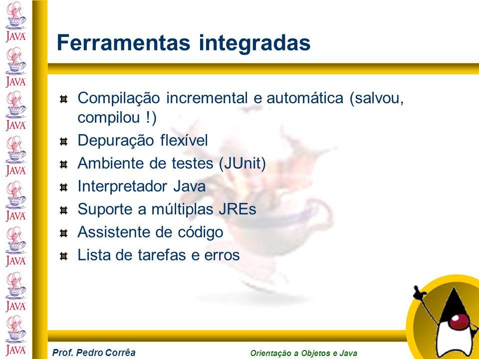 Prof. Pedro Corrêa Orientação a Objetos e Java Ferramentas integradas Compilação incremental e automática (salvou, compilou !) Depuração flexível Ambi