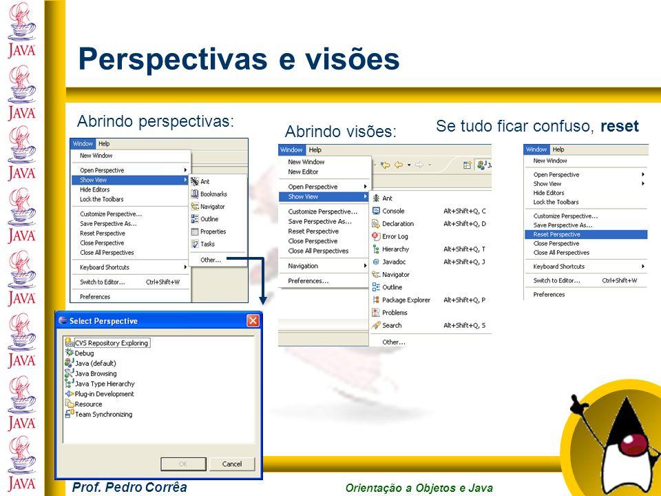 Prof. Pedro Corrêa Orientação a Objetos e Java Perspectivas e visões Abrindo perspectivas: Abrindo visões: Se tudo ficar confuso, reset