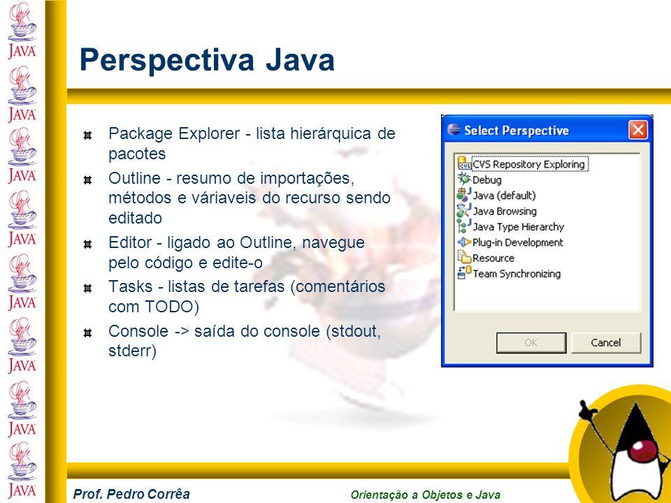 Prof. Pedro Corrêa Orientação a Objetos e Java Perspectiva Java Package Explorer - lista hierárquica de pacotes Outline - resumo de importações, métod