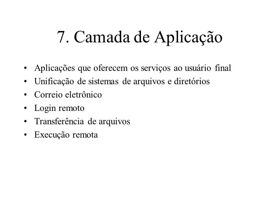 7. Camada de Aplicação Aplicações que oferecem os serviços ao usuário final Unificação de sistemas de arquivos e diretórios Correio eletrônico Login r