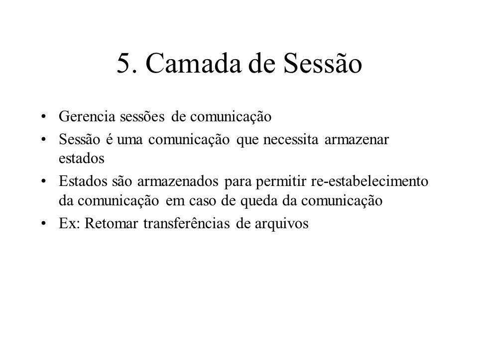 5. Camada de Sessão Gerencia sessões de comunicação Sessão é uma comunicação que necessita armazenar estados Estados são armazenados para permitir re-