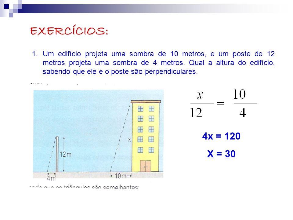 EXERCÍCIOS: 1.Um edifício projeta uma sombra de 10 metros, e um poste de 12 metros projeta uma sombra de 4 metros. Qual a altura do edifício, sabendo