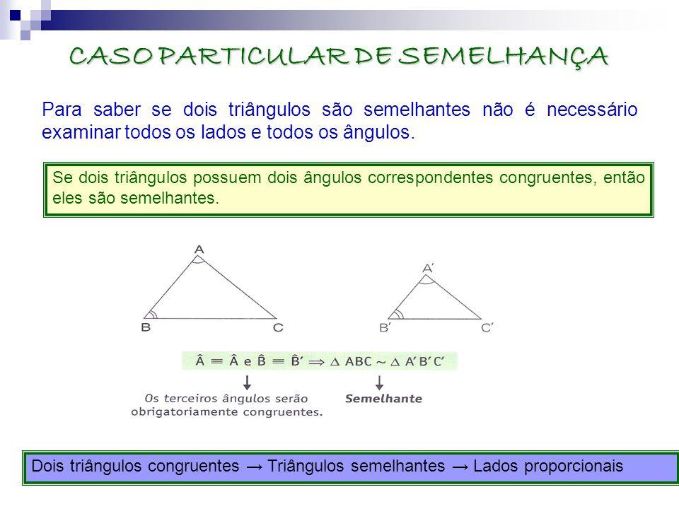 CASO PARTICULAR DE SEMELHANÇA Para saber se dois triângulos são semelhantes não é necessário examinar todos os lados e todos os ângulos. Se dois triân