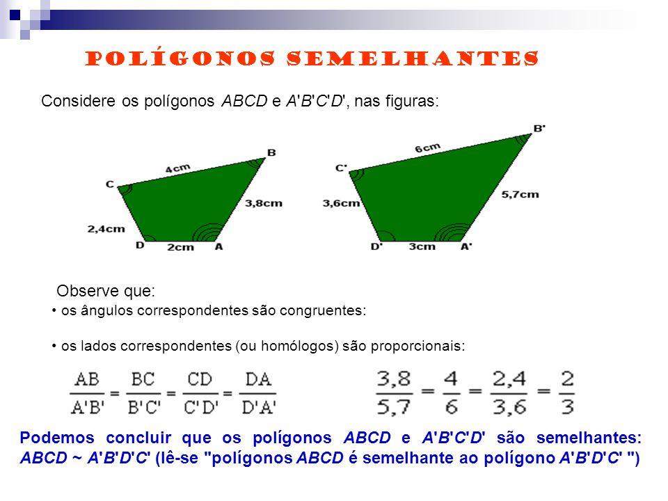 Considere os polígonos ABCD e A B C D , nas figuras: Observe que: os ângulos correspondentes são congruentes: os lados correspondentes (ou homólogos) são proporcionais: Podemos concluir que os polígonos ABCD e A B C D são semelhantes: ABCD ~ A B D C (lê-se polígonos ABCD é semelhante ao polígono A B D C ) POLÍGONOS SEMELHANTES