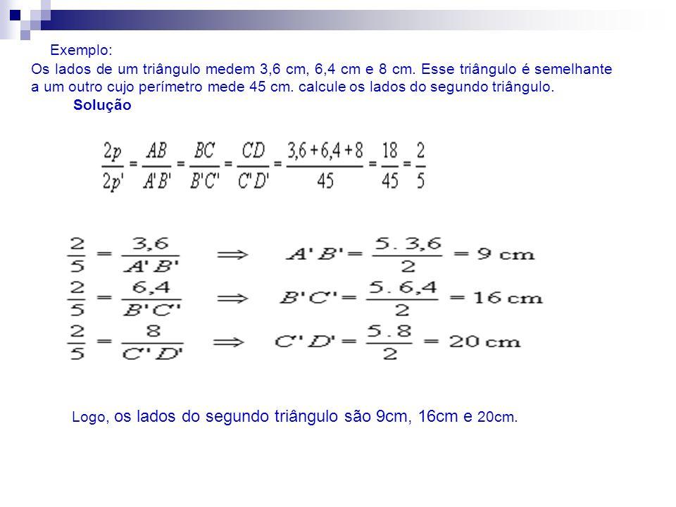 Exemplo: Os lados de um triângulo medem 3,6 cm, 6,4 cm e 8 cm. Esse triângulo é semelhante a um outro cujo perímetro mede 45 cm. calcule os lados do s