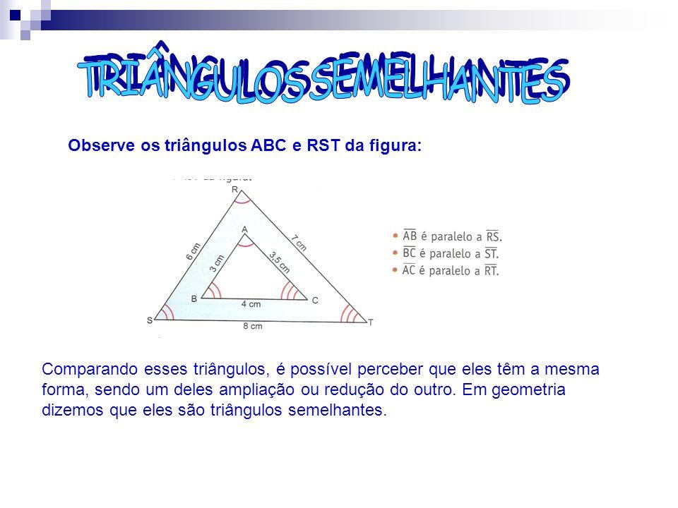 Observe os triângulos ABC e RST da figura: Comparando esses triângulos, é possível perceber que eles têm a mesma forma, sendo um deles ampliação ou re