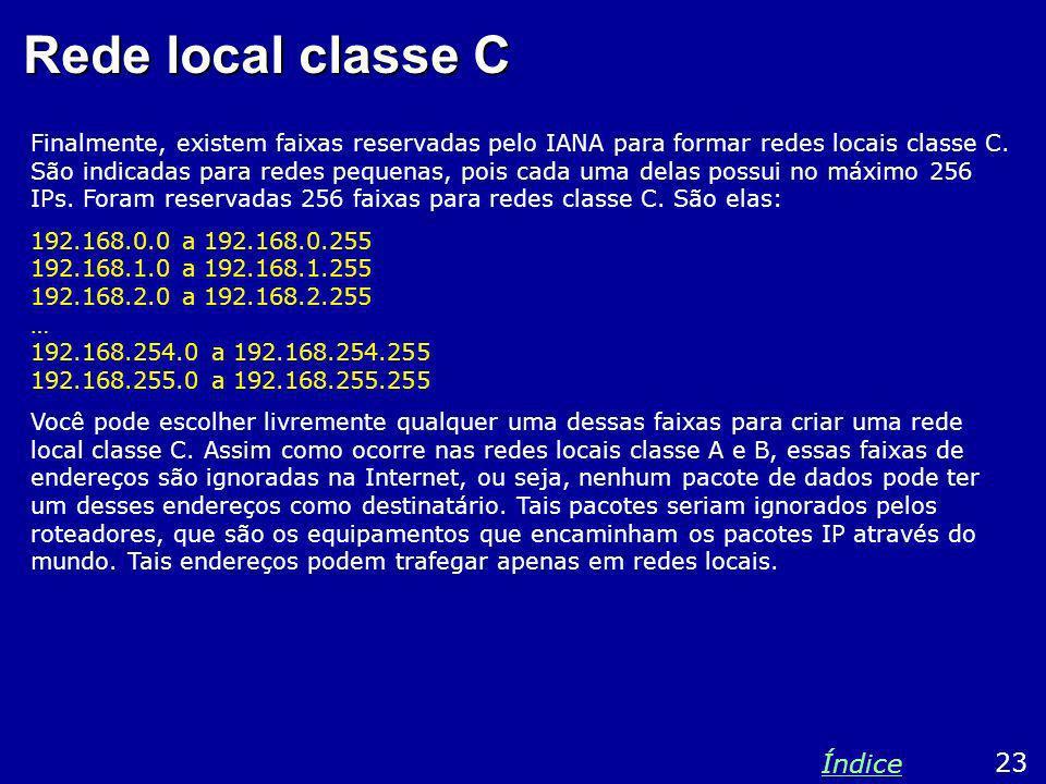Rede local classe C 23 Índice Finalmente, existem faixas reservadas pelo IANA para formar redes locais classe C. São indicadas para redes pequenas, po