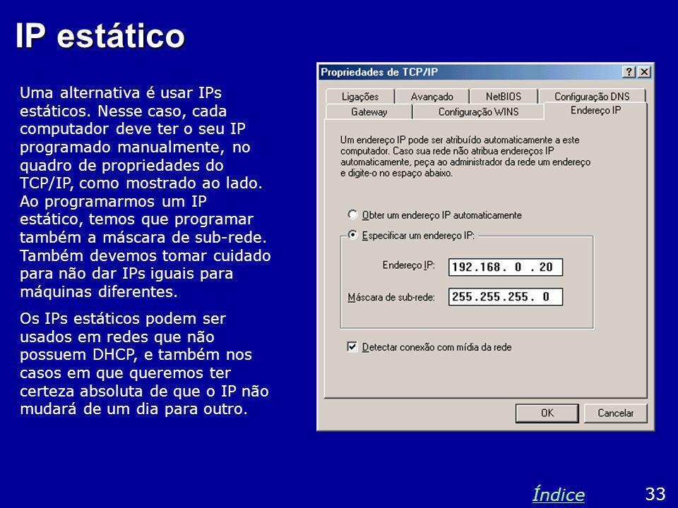 IP estático Uma alternativa é usar IPs estáticos. Nesse caso, cada computador deve ter o seu IP programado manualmente, no quadro de propriedades do T