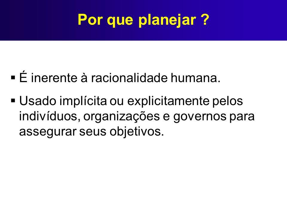 Por que planejar ? É inerente à racionalidade humana. Usado implícita ou explicitamente pelos indivíduos, organizações e governos para assegurar seus