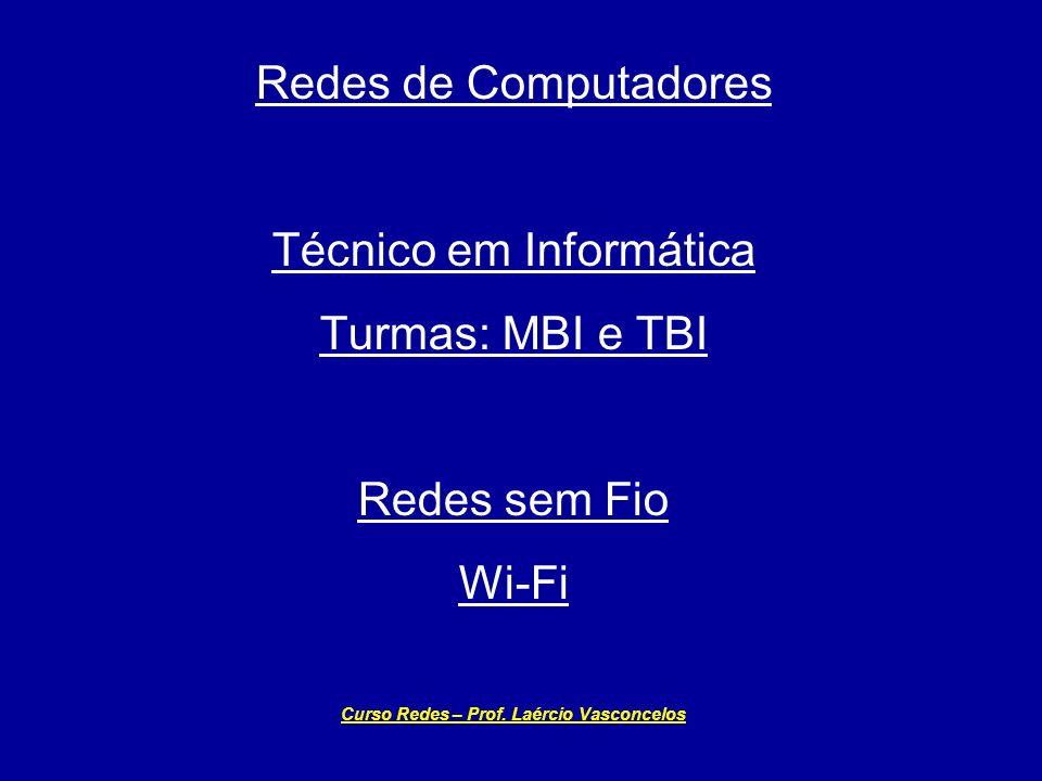 Redes de Computadores Técnico em Informática Turmas: MBI e TBI Redes sem Fio Wi-Fi Curso Redes – Prof. Laércio Vasconcelos