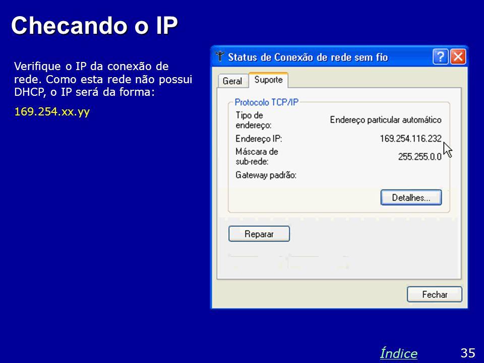 Checando o IP Verifique o IP da conexão de rede. Como esta rede não possui DHCP, o IP será da forma: 169.254.xx.yy 35 Índice