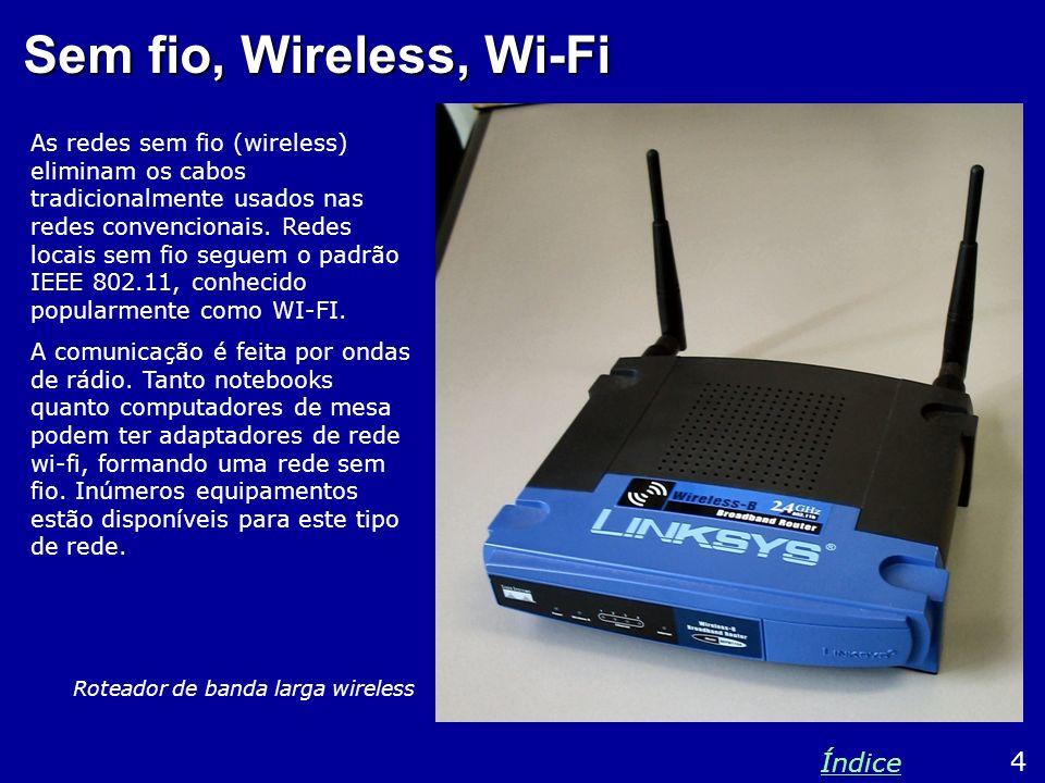 Padrões e velocidades O padrão IEEE-802.11 para redes locais sem fio especifica várias velocidades e freqüências, tais como: 5 Índice 802.11a802.11b Taxa máxima54 Mbits/s11 Mbits/s Alcance50 m100 m Freqüência5 GHz2,4 GHz Note que o alcance depende de vários fatores.