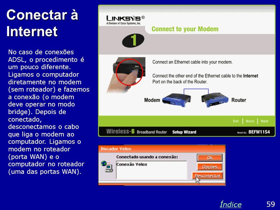 Conectar à Internet No caso de conexões ADSL, o procedimento é um pouco diferente. Ligamos o computador diretamente no modem (sem roteador) e fazemos