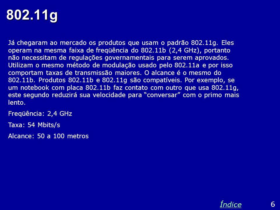 802.11g Já chegaram ao mercado os produtos que usam o padrão 802.11g. Eles operam na mesma faixa de freqüência do 802.11b (2,4 GHz), portanto não nece