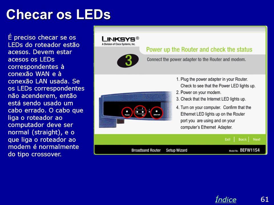Checar os LEDs É preciso checar se os LEDs do roteador estão acesos. Devem estar acesos os LEDs correspondentes à conexão WAN e à conexão LAN usada. S