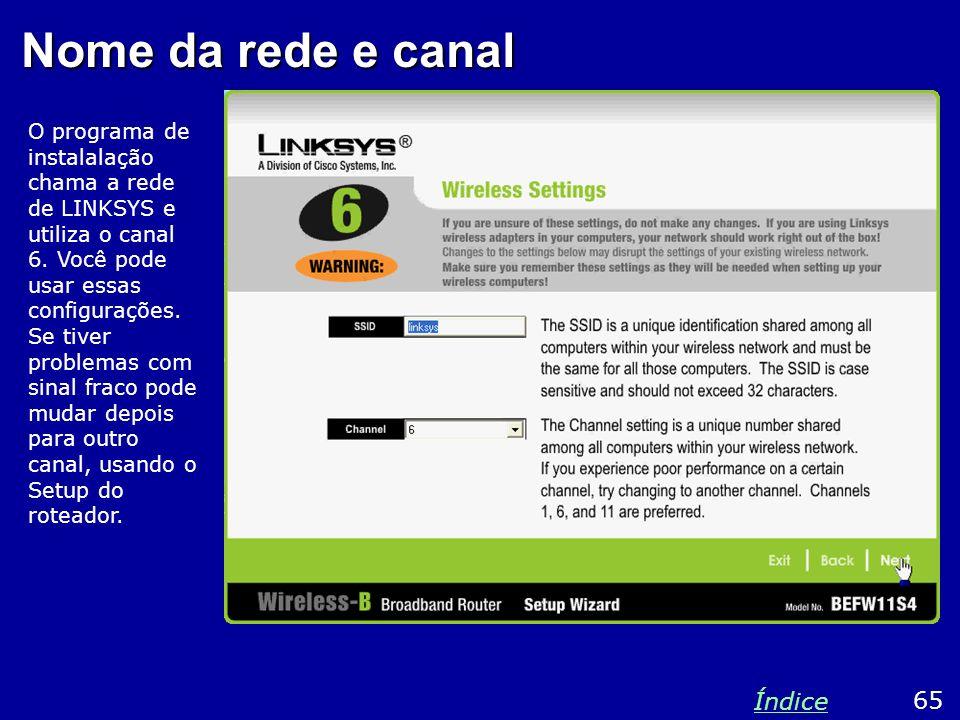 Nome da rede e canal O programa de instalalação chama a rede de LINKSYS e utiliza o canal 6. Você pode usar essas configurações. Se tiver problemas co