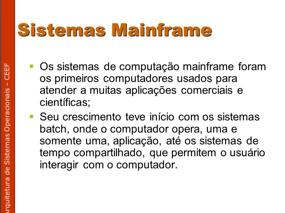 Sistemas Mainframe Os sistemas de computação mainframe foram os primeiros computadores usados para atender a muitas aplicações comerciais e científicas; Seu crescimento teve início com os sistemas batch, onde o computador opera, uma e somente uma, aplicação, até os sistemas de tempo compartilhado, que permitem o usuário interagir com o computador.