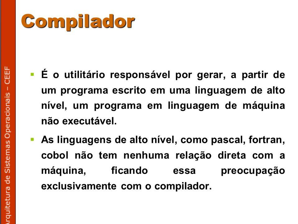 Compilador É o utilitário responsável por gerar, a partir de um programa escrito em uma linguagem de alto nível, um programa em linguagem de máquina não executável.