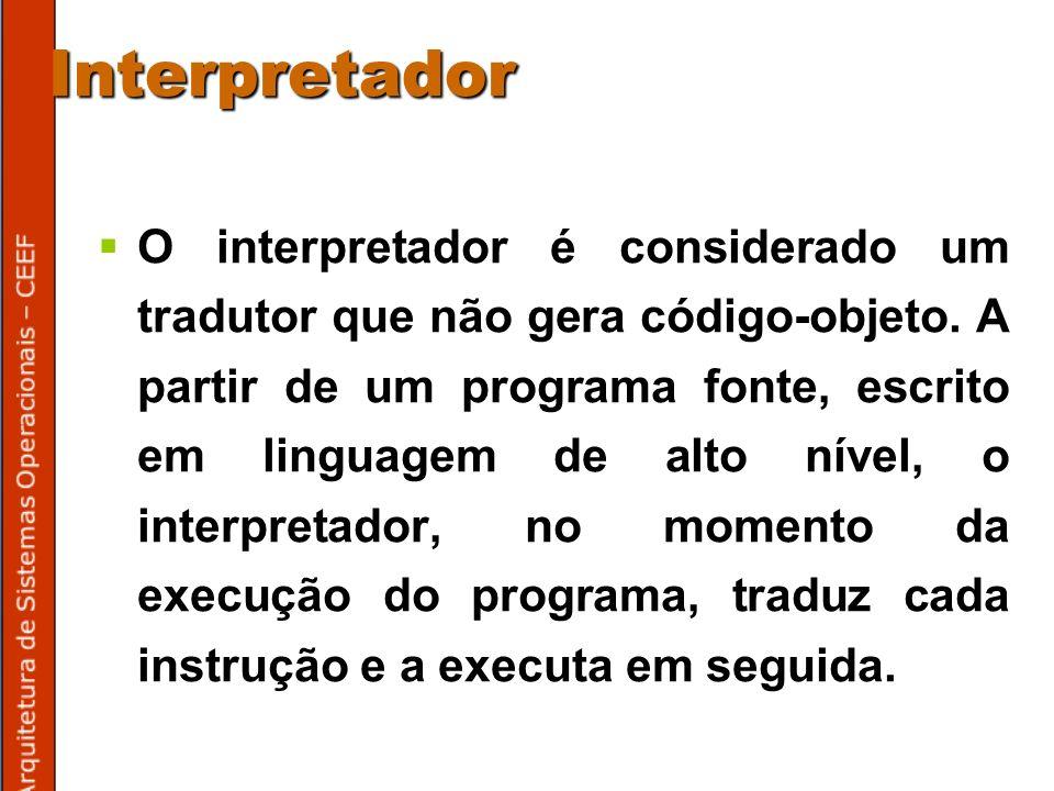 Interpretador O interpretador é considerado um tradutor que não gera código-objeto.