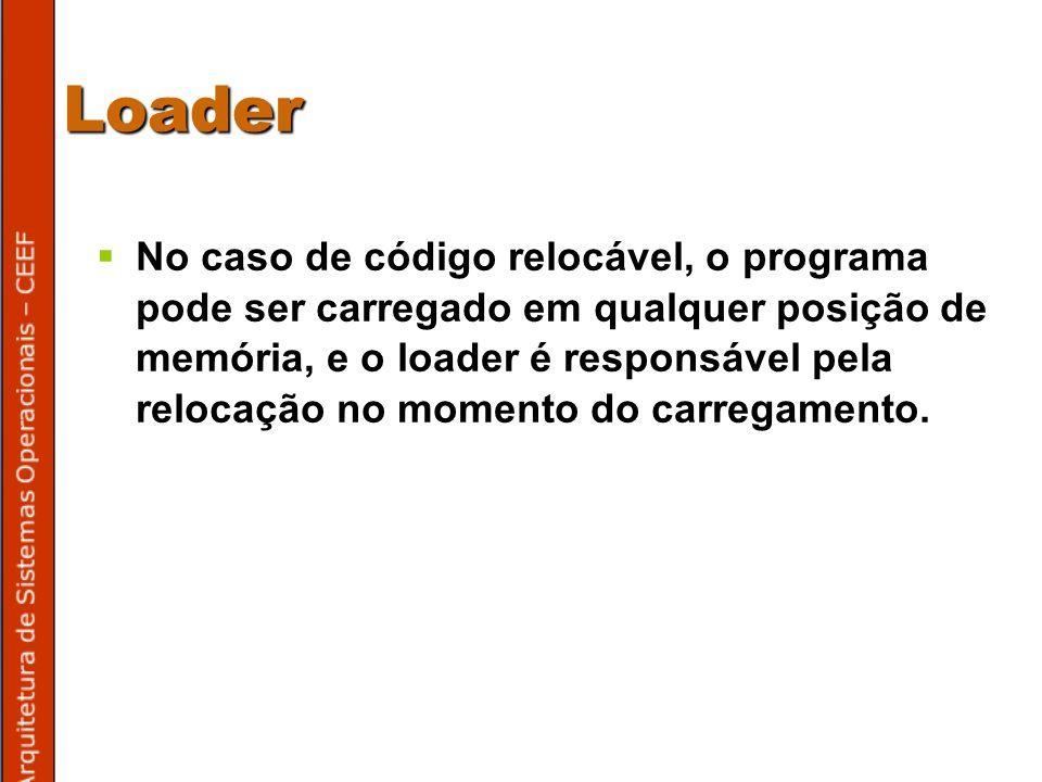 Loader No caso de código relocável, o programa pode ser carregado em qualquer posição de memória, e o loader é responsável pela relocação no momento do carregamento.