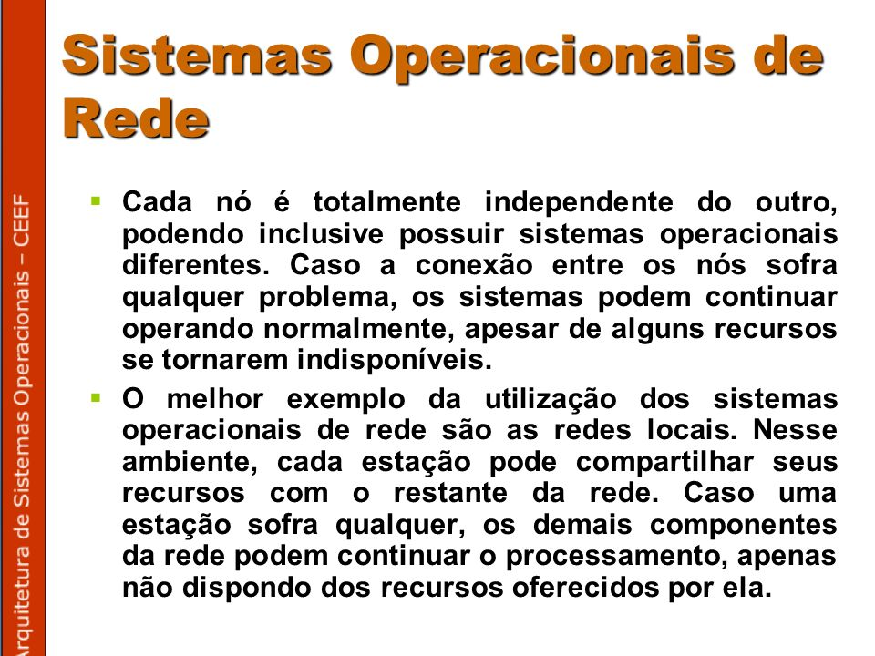 Sistemas Operacionais de Rede Cada nó é totalmente independente do outro, podendo inclusive possuir sistemas operacionais diferentes.