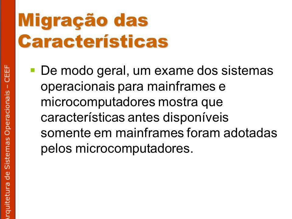 Migração das Características De modo geral, um exame dos sistemas operacionais para mainframes e microcomputadores mostra que características antes disponíveis somente em mainframes foram adotadas pelos microcomputadores.
