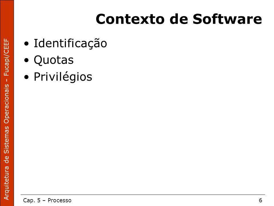 Arquitetura de Sistemas Operacionais – Fucapi/CEEF Cap. 5 – Processo6 Contexto de Software Identificação Quotas Privilégios