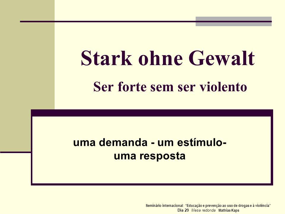 Stark ohne Gewalt Ser forte sem ser violento uma demanda - um estímulo- uma resposta Seminário internacional : Educação e prevenção ao uso de drogas e