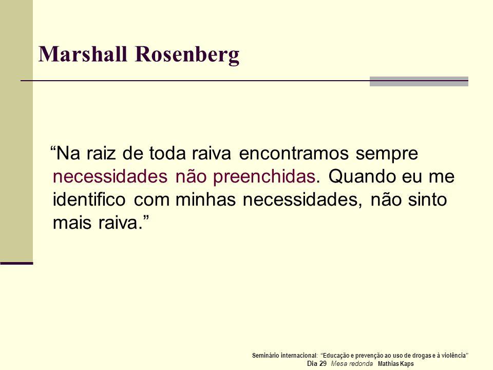 Marshall Rosenberg Na raiz de toda raiva encontramos sempre necessidades não preenchidas. Quando eu me identifico com minhas necessidades, não sinto m